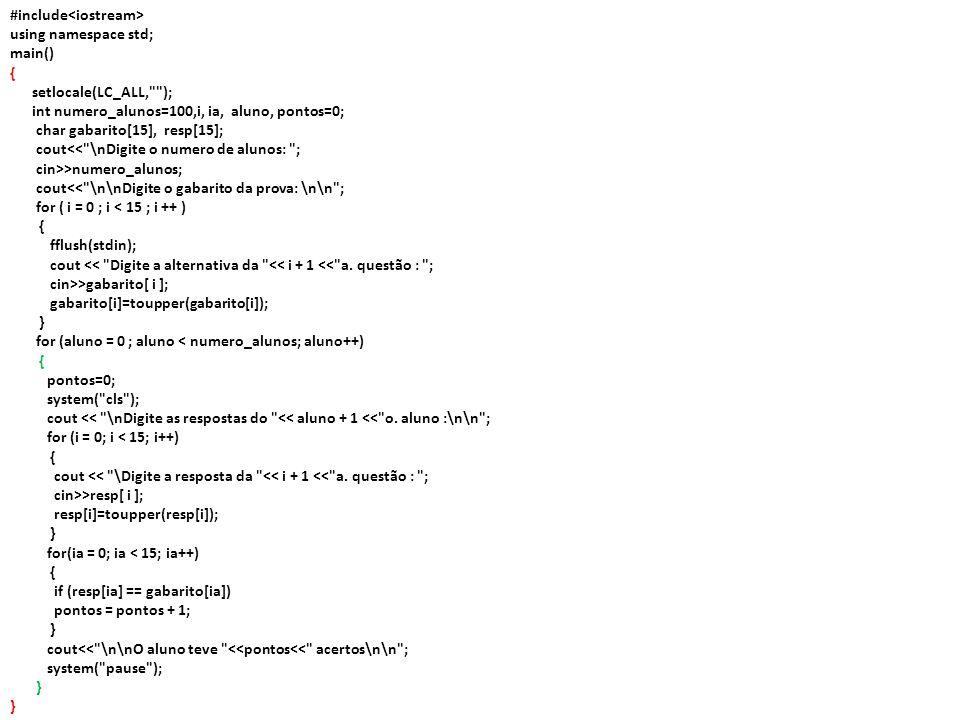#include using namespace std; main() { setlocale(LC_ALL, ); int numero_alunos=100,i, ia, aluno, pontos=0; char gabarito[15], resp[15]; cout<< \nDigite o numero de alunos: ; cin>>numero_alunos; cout<< \n\nDigite o gabarito da prova: \n\n ; for ( i = 0 ; i < 15 ; i ++ ) { fflush(stdin); cout << Digite a alternativa da << i + 1 << a.