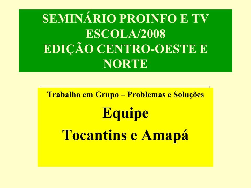 SEMINÁRIO PROINFO E TV ESCOLA/2008 EDIÇÃO CENTRO-OESTE E NORTE Trabalho em Grupo – Problemas e Soluções Equipe Tocantins e Amapá