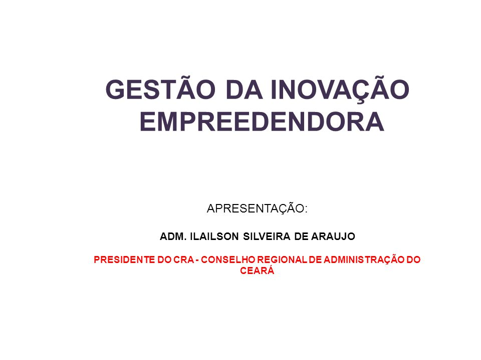 GESTÃO DA INOVAÇÃO EMPREEDENDORA APRESENTAÇÃO: ADM. ILAILSON SILVEIRA DE ARAUJO PRESIDENTE DO CRA - CONSELHO REGIONAL DE ADMINISTRAÇÃO DO CEARÁ