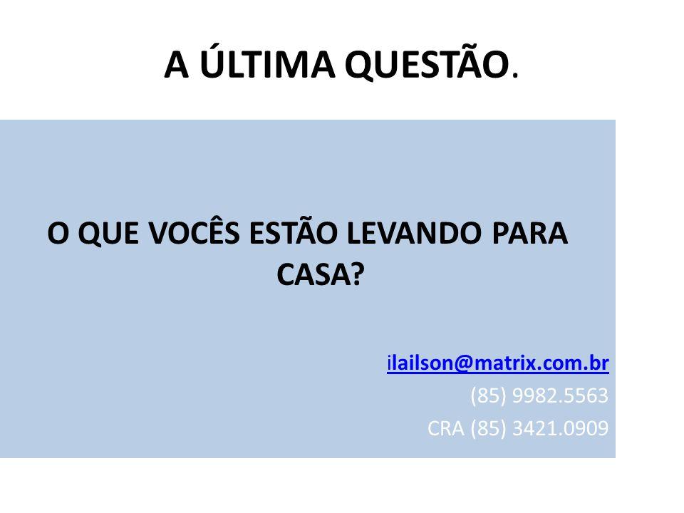 A ÚLTIMA QUESTÃO. O QUE VOCÊS ESTÃO LEVANDO PARA CASA? ilailson@matrix.com.br (85) 9982.5563 CRA (85) 3421.0909