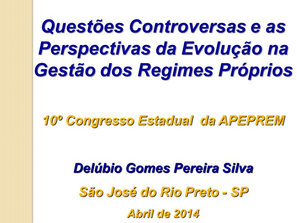 Questões Controversas e as Perspectivas da Evolução na Gestão dos Regimes Próprios 10º Congresso Estadual da APEPREM Delúbio Gomes Pereira Silva São José do Rio Preto - SP Abril de 2014