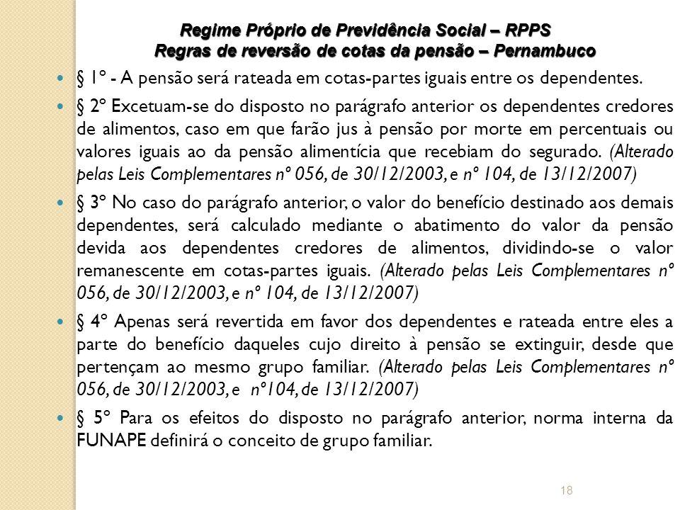 Regime Próprio de Previdência Social – RPPS Regras de reversão de cotas da pensão – Pernambuco  § 1º - A pensão será rateada em cotas-partes iguais entre os dependentes.