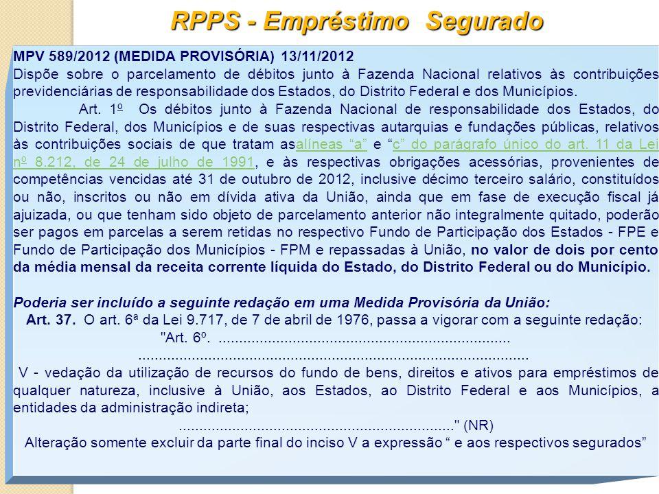 RPPS - Empréstimo Segurado MPV 589/2012 (MEDIDA PROVISÓRIA) 13/11/2012 Dispõe sobre o parcelamento de débitos junto à Fazenda Nacional relativos às contribuições previdenciárias de responsabilidade dos Estados, do Distrito Federal e dos Municípios.