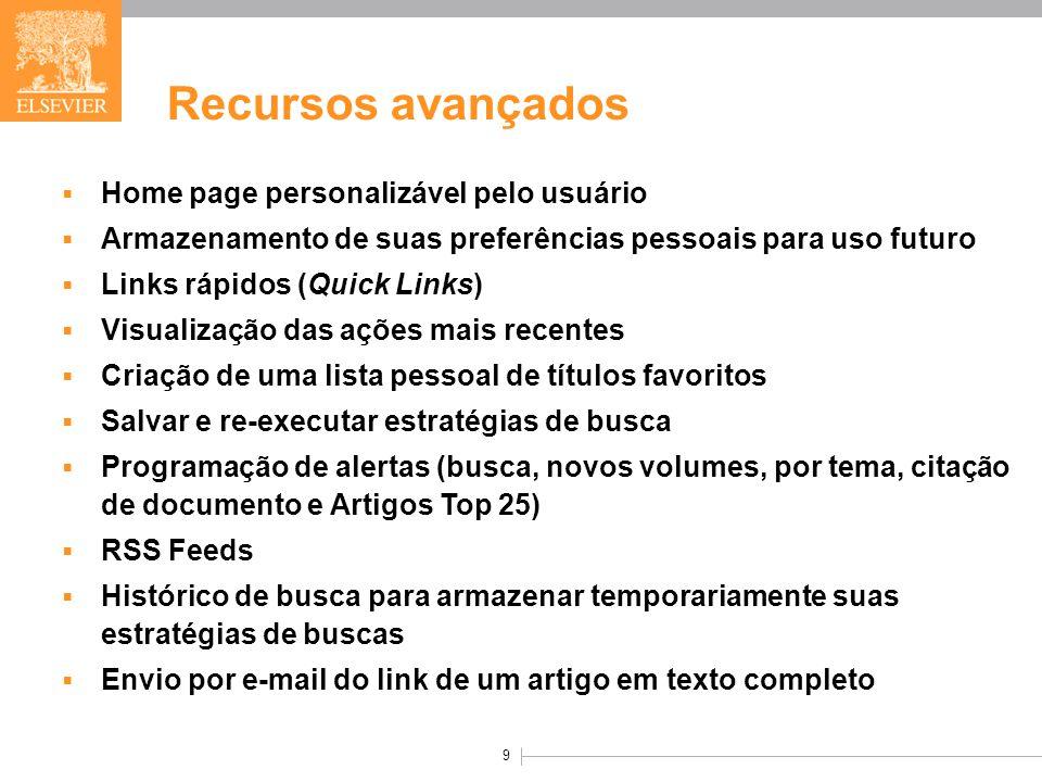 9 Recursos avançados  Home page personalizável pelo usuário  Armazenamento de suas preferências pessoais para uso futuro  Links rápidos (Quick Links)  Visualização das ações mais recentes  Criação de uma lista pessoal de títulos favoritos  Salvar e re-executar estratégias de busca  Programação de alertas (busca, novos volumes, por tema, citação de documento e Artigos Top 25)  RSS Feeds  Histórico de busca para armazenar temporariamente suas estratégias de buscas  Envio por e-mail do link de um artigo em texto completo