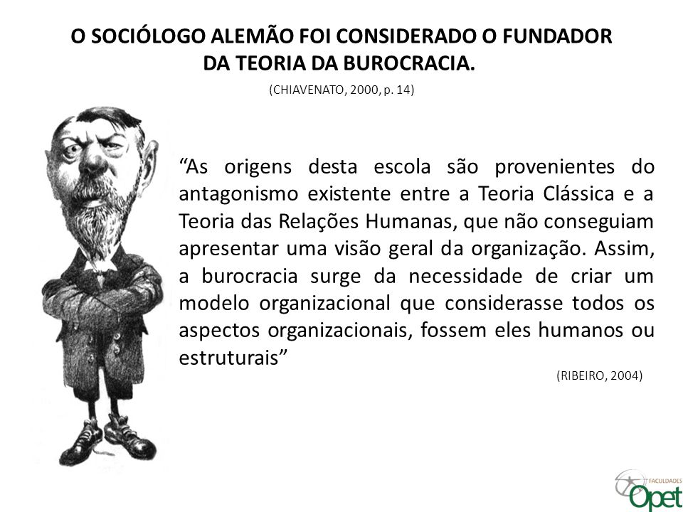 """O SOCIÓLOGO ALEMÃO FOI CONSIDERADO O FUNDADOR DA TEORIA DA BUROCRACIA. (CHIAVENATO, 2000, p. 14) """"As origens desta escola são provenientes do antagoni"""