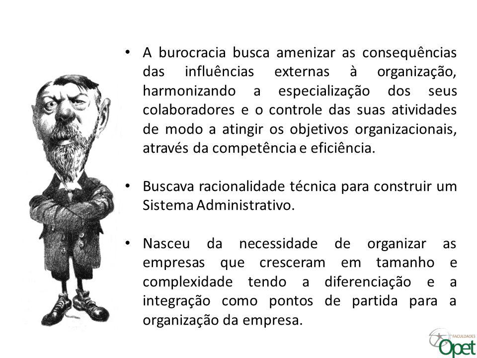 • A burocracia busca amenizar as consequências das influências externas à organização, harmonizando a especialização dos seus colaboradores e o contro