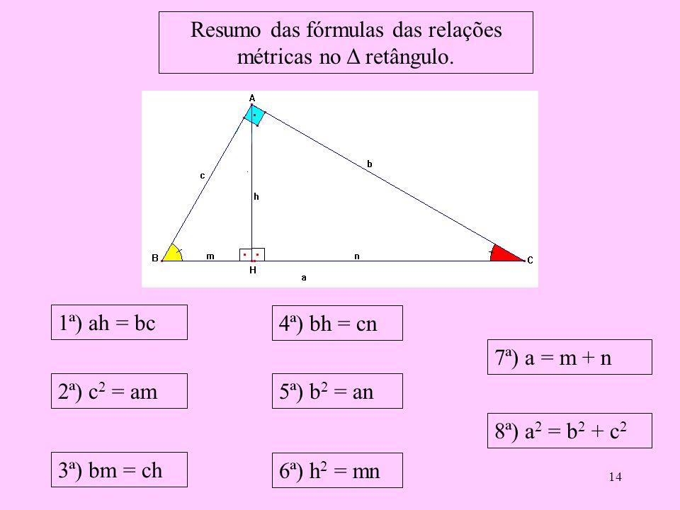 13 Temos a relação: hipotenusa ao quadrado é igual a soma dos quadrados dos catetos. Hip 2 = cat 2 + cat 2 a 2 = b 2 + c 2 Teorema de Pitágoras.
