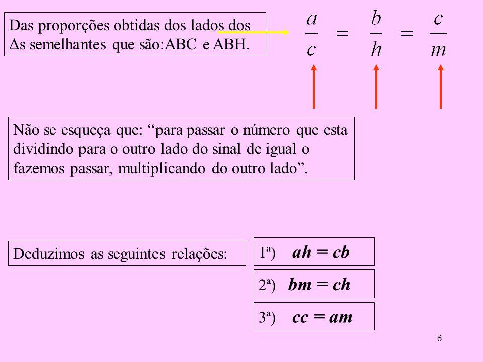 5 Vamos agora comparar o triângulo ABC com o triângulo ABH. Como são semelhantes, seus lados são proporcionais, logo temos as seguintes relações: Lado