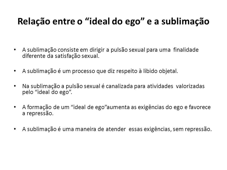 """Relação entre o """"ideal do ego"""" e a sublimação • A sublimação consiste em dirigir a pulsão sexual para uma finalidade diferente da satisfação sexual. •"""