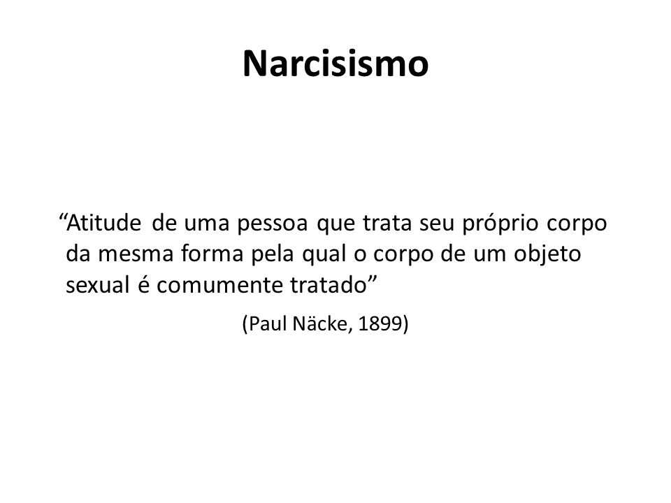 """Narcisismo """"Atitude de uma pessoa que trata seu próprio corpo da mesma forma pela qual o corpo de um objeto sexual é comumente tratado"""" (Paul Näcke, 1"""