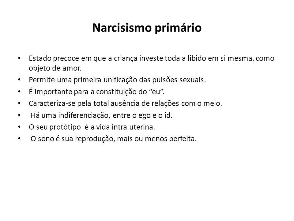 Narcisismo primário • Estado precoce em que a criança investe toda a libido em si mesma, como objeto de amor. • Permite uma primeira unificação das pu