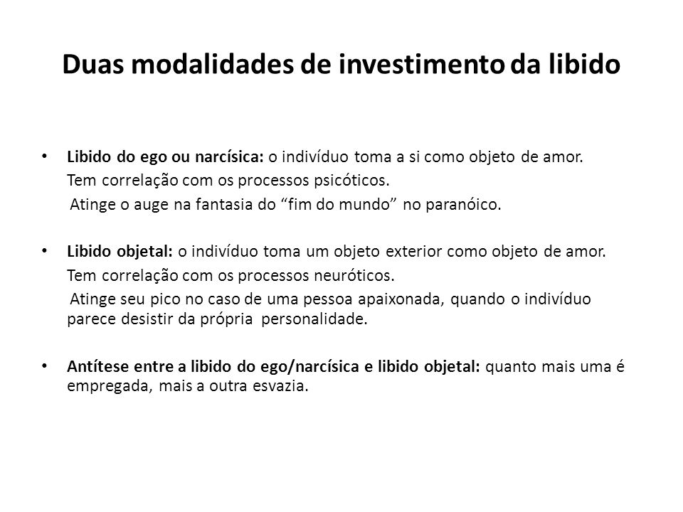 Duas modalidades de investimento da libido • Libido do ego ou narcísica: o indivíduo toma a si como objeto de amor. Tem correlação com os processos ps
