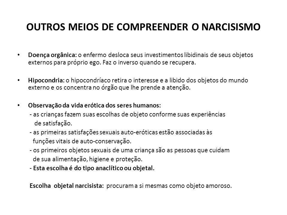 OUTROS MEIOS DE COMPREENDER O NARCISISMO • Doença orgânica: o enfermo desloca seus investimentos libidinais de seus objetos externos para próprio ego.