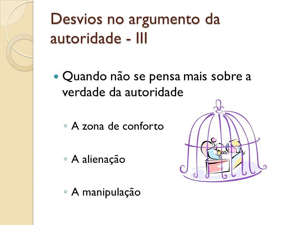 Desvios no argumento da autoridade - III  Quando não se pensa mais sobre a verdade da autoridade ◦ A zona de conforto ◦ A alienação ◦ A manipulação