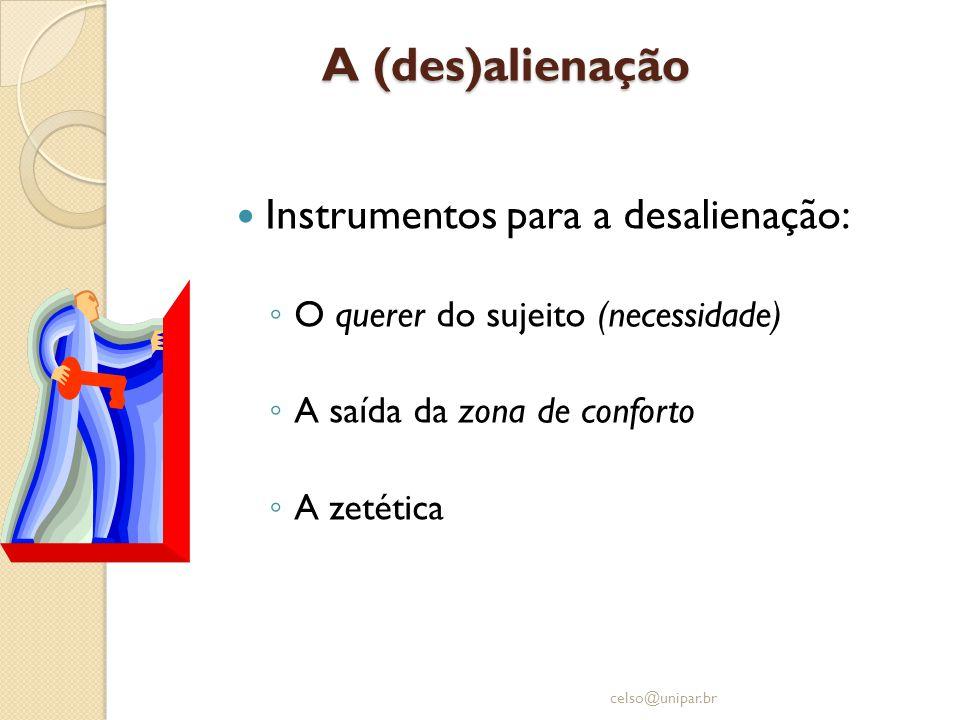 A (des)alienação  Instrumentos para a desalienação: ◦ O querer do sujeito (necessidade) ◦ A saída da zona de conforto ◦ A zetética celso@unipar.br