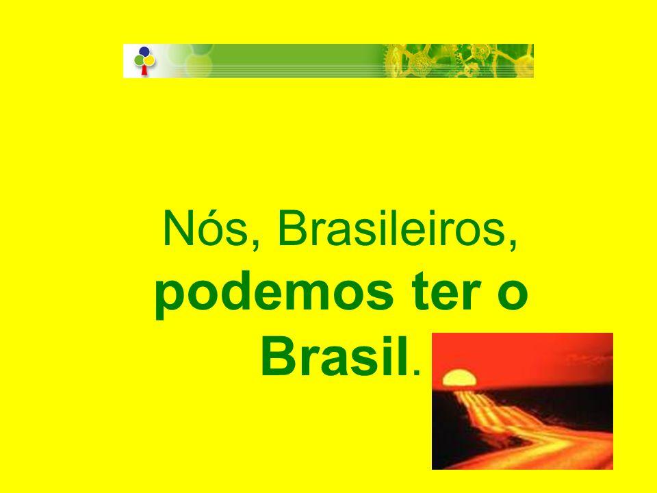 Nós, Brasileiros, podemos ter o Brasil.