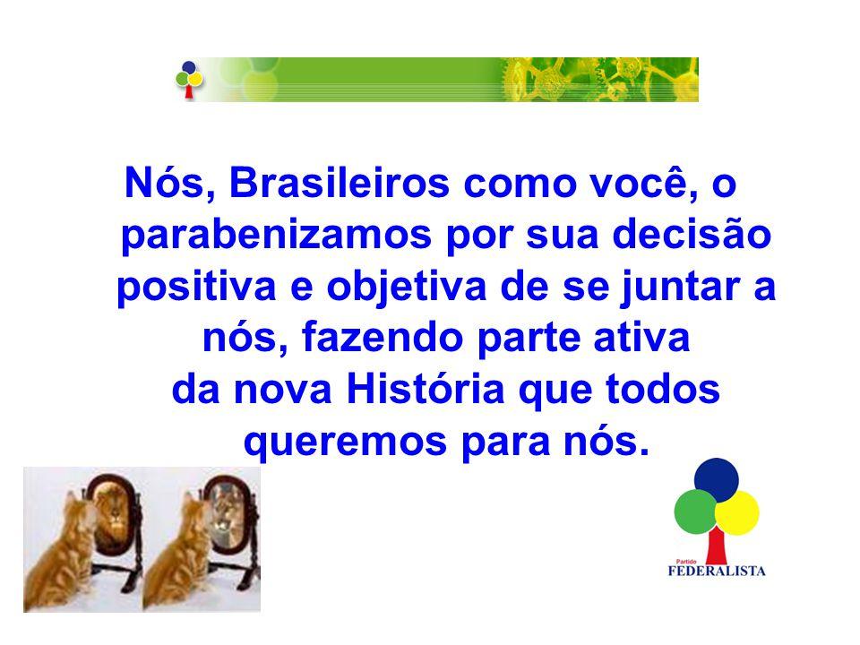 Nós, Brasileiros como você, o parabenizamos por sua decisão positiva e objetiva de se juntar a nós, fazendo parte ativa da nova História que todos queremos para nós.