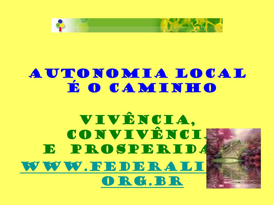 AUTONOMIA LOCAL É O CAMINHO VIVÊNCIA, CONVIVÊNCIA E PROSPERIDADE www.federalista. org.br