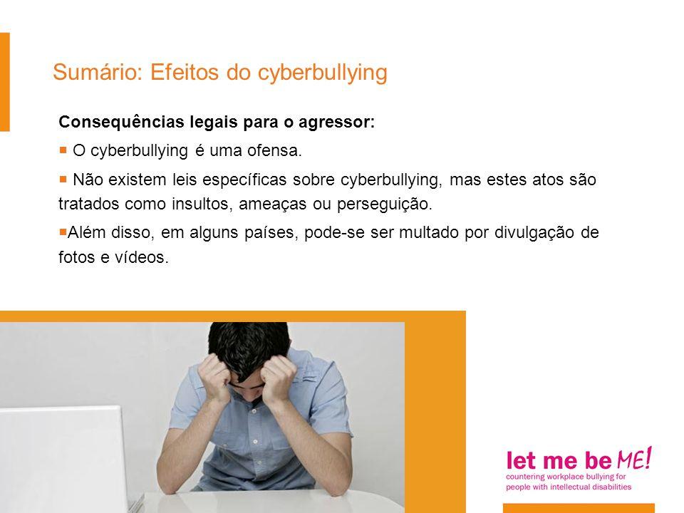 Sumário: Efeitos do cyberbullying Consequências legais para o agressor:  O cyberbullying é uma ofensa.  Não existem leis específicas sobre cyberbull