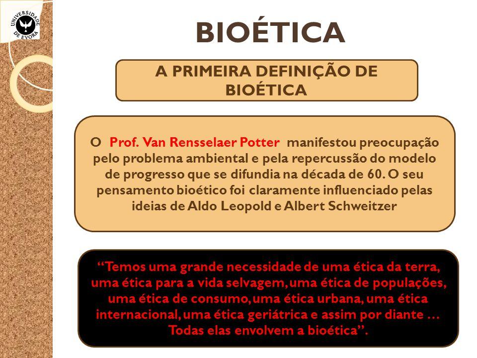 BIOÉTICA A PRIMEIRA DEFINIÇÃO DE BIOÉTICA O Prof. Van Rensselaer Potter manifestou preocupação pelo problema ambiental e pela repercussão do modelo de