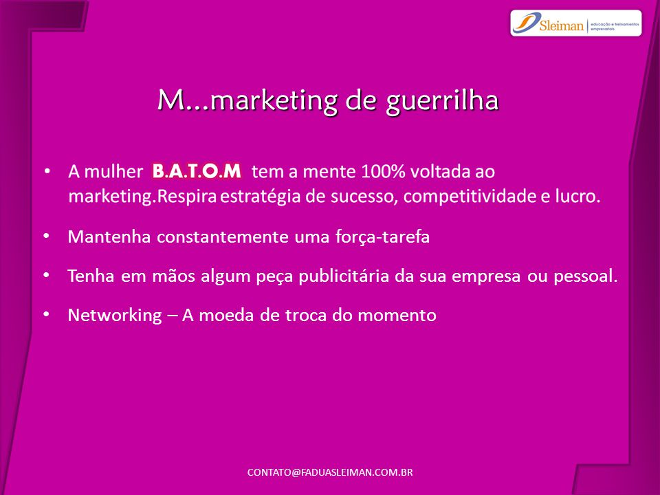 CONTATO@FADUASLEIMAN.COM.BR11 M...marketing de guerrilha • Mantenha constantemente uma força-tarefa • Tenha em mãos algum peça publicitária da sua empresa ou pessoal.