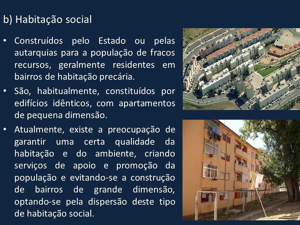 b) Habitação social • Construídos pelo Estado ou pelas autarquias para a população de fracos recursos, geralmente residentes em bairros de habitação p