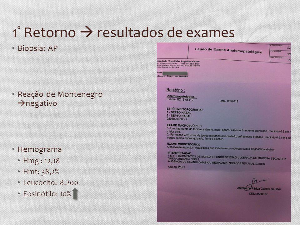 1 º Retorno  resultados de exames • Biopsia: AP • Reação de Montenegro  negativo • Hemograma • Hmg : 12,18 • Hmt: 38,2% • Leucocito: 8.200 • Eosinóf