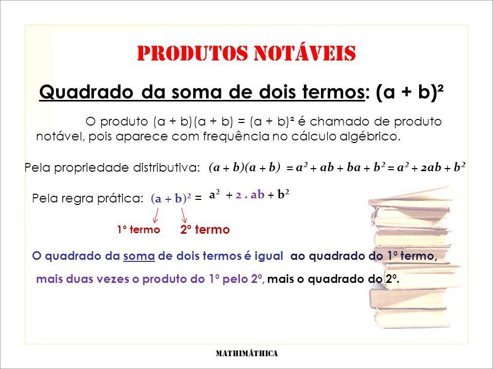 PRODUTOS NOTÁVEIS Quadrado da soma de dois termos: (a + b)² O produto (a + b)(a + b) = (a + b)² é chamado de produto notável, pois aparece com frequência no cálculo algébrico.