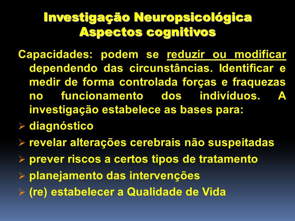 Investigação Neuropsicológica Aspectos cognitivos Capacidades: podem se reduzir ou modificar dependendo das circunstâncias.