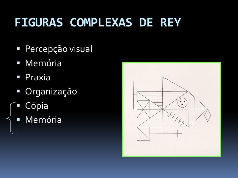 FIGURAS COMPLEXAS DE REY  Percepção visual  Memória  Praxia  Organização  Cópia  Memória