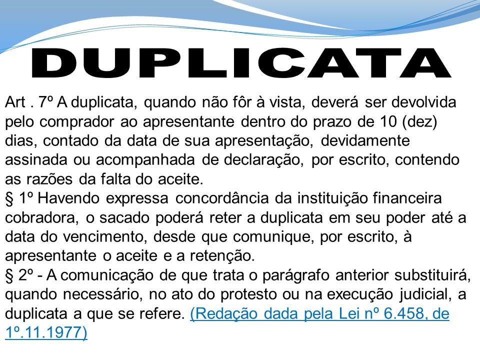 Art. 7º A duplicata, quando não fôr à vista, deverá ser devolvida pelo comprador ao apresentante dentro do prazo de 10 (dez) dias, contado da data de