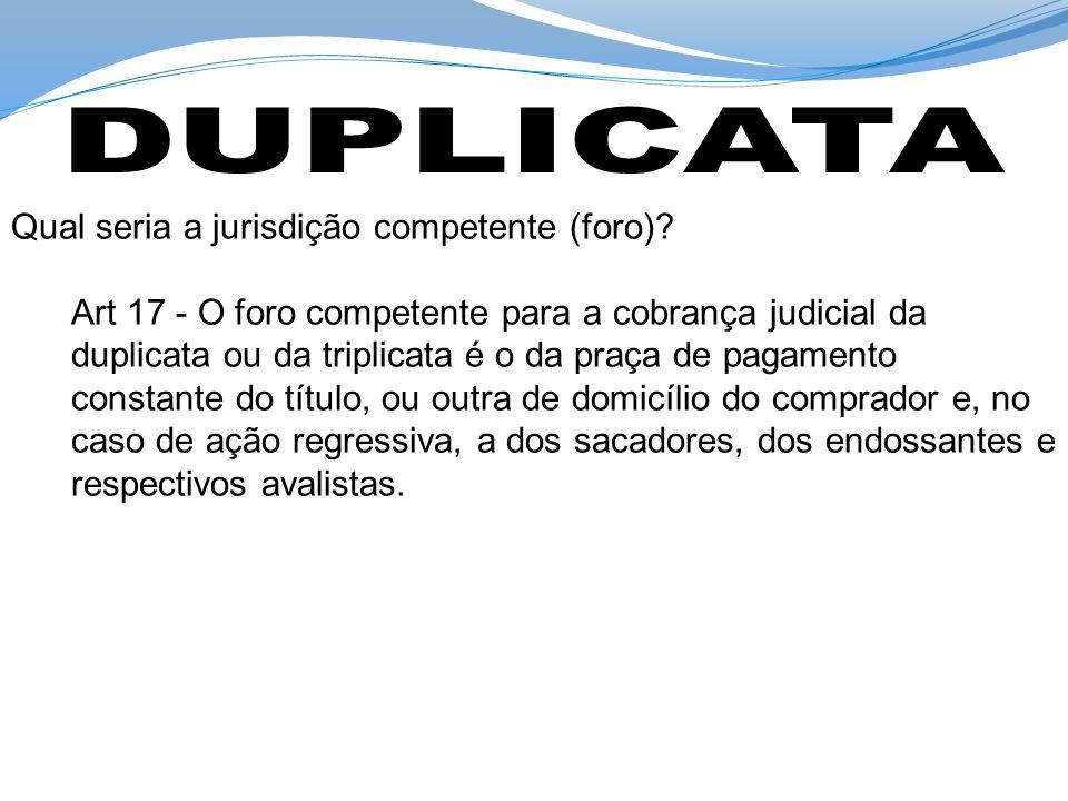Qual seria a jurisdição competente (foro)? Art 17 - O foro competente para a cobrança judicial da duplicata ou da triplicata é o da praça de pagamento
