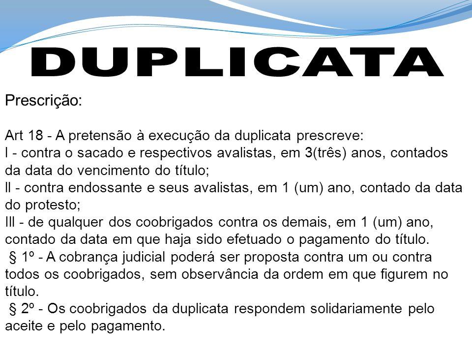Prescrição: Art 18 - A pretensão à execução da duplicata prescreve: l - contra o sacado e respectivos avalistas, em 3(três) anos, contados da data do