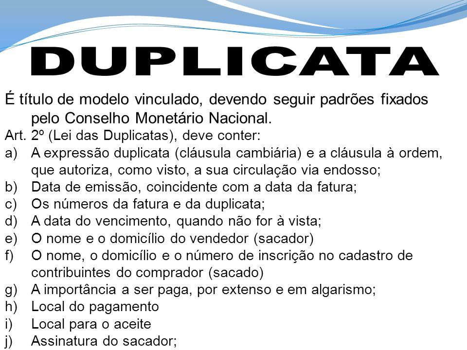 É título de modelo vinculado, devendo seguir padrões fixados pelo Conselho Monetário Nacional. Art. 2º (Lei das Duplicatas), deve conter: a)A expressã