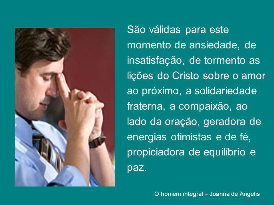 São válidas para este momento de ansiedade, de insatisfação, de tormento as lições do Cristo sobre o amor ao próximo, a solidariedade fraterna, a comp