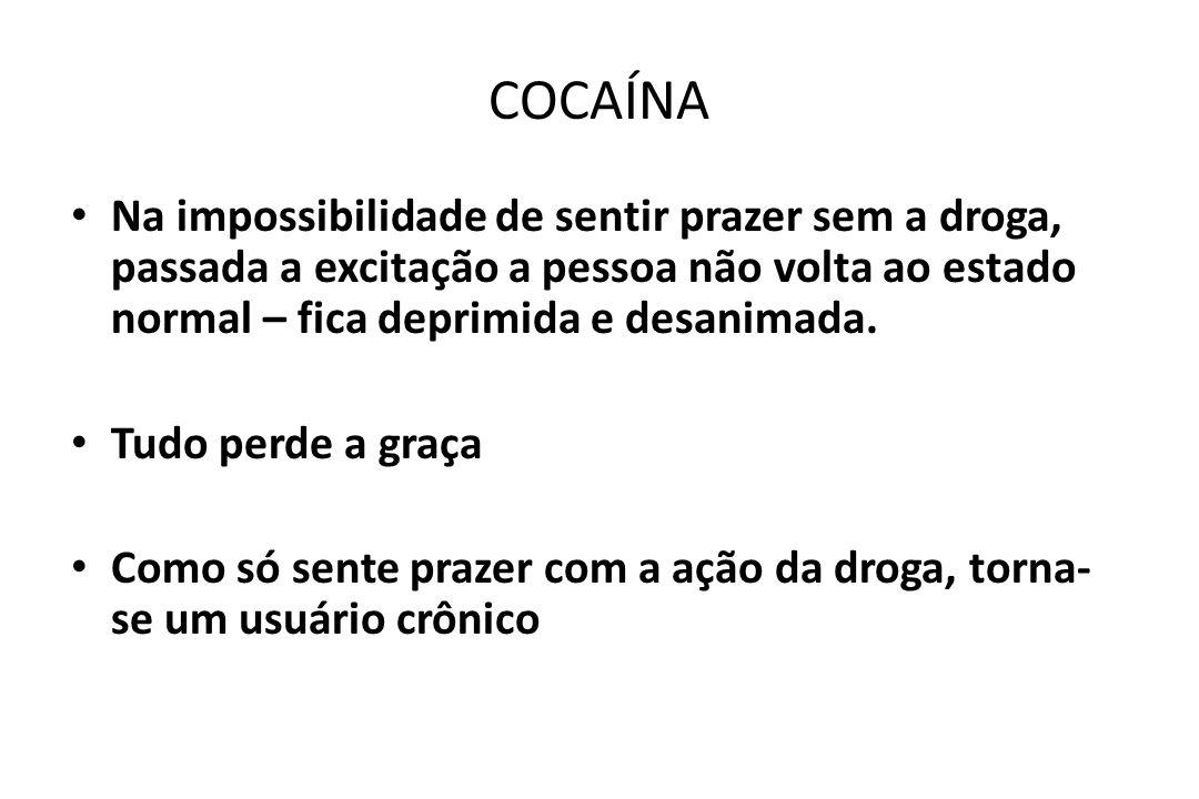 COCAÍNA • Na impossibilidade de sentir prazer sem a droga, passada a excitação a pessoa não volta ao estado normal – fica deprimida e desanimada. • Tu