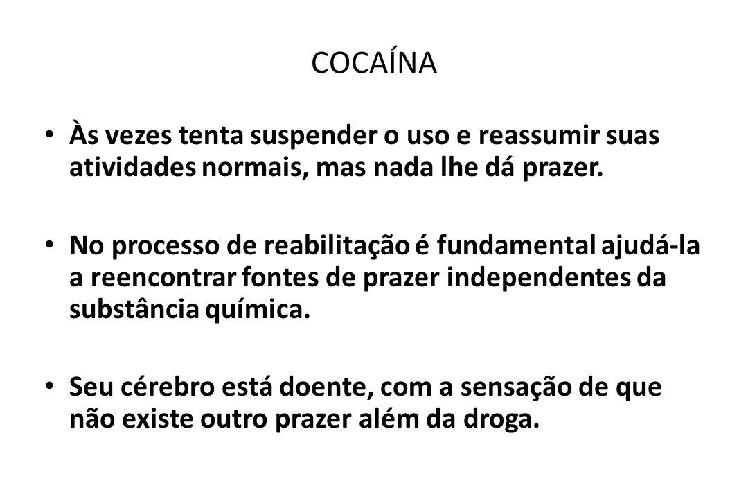 COCAÍNA • Às vezes tenta suspender o uso e reassumir suas atividades normais, mas nada lhe dá prazer. • No processo de reabilitação é fundamental ajud