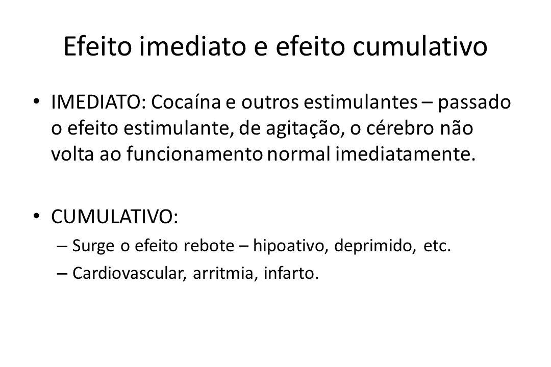Efeito imediato e efeito cumulativo • IMEDIATO: Cocaína e outros estimulantes – passado o efeito estimulante, de agitação, o cérebro não volta ao func