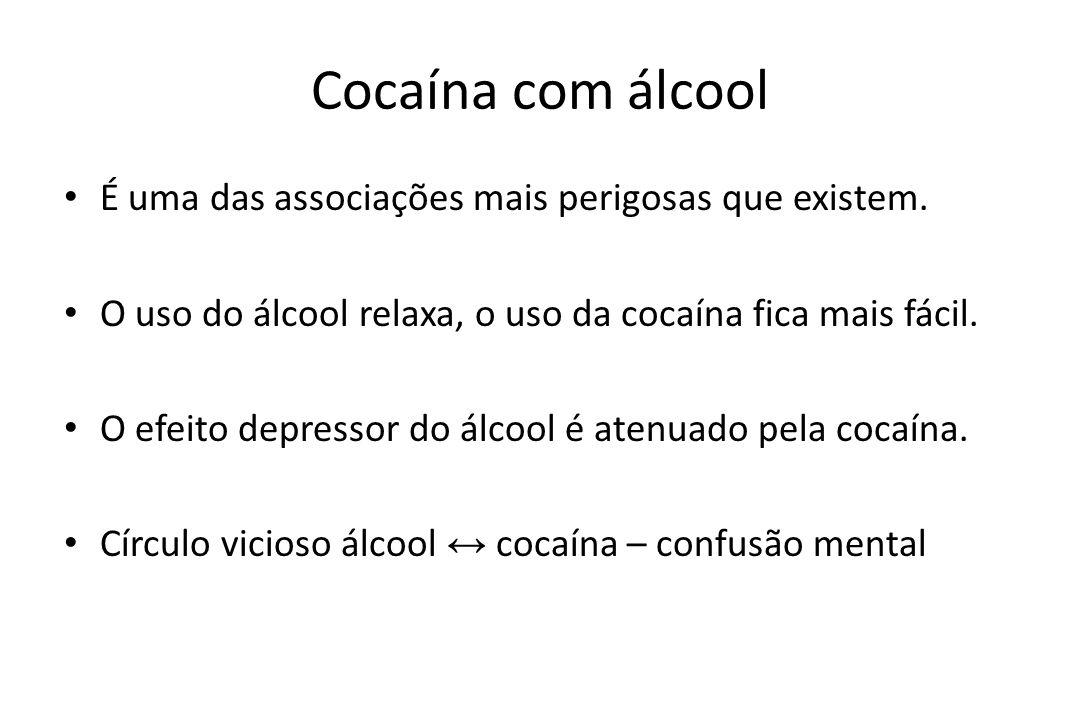 Cocaína com álcool • É uma das associações mais perigosas que existem. • O uso do álcool relaxa, o uso da cocaína fica mais fácil. • O efeito depresso