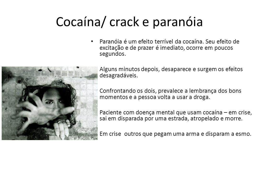Cocaína/ crack e paranóia • Paranóia é um efeito terrível da cocaína. Seu efeito de excitação e de prazer é imediato, ocorre em poucos segundos. • Alg