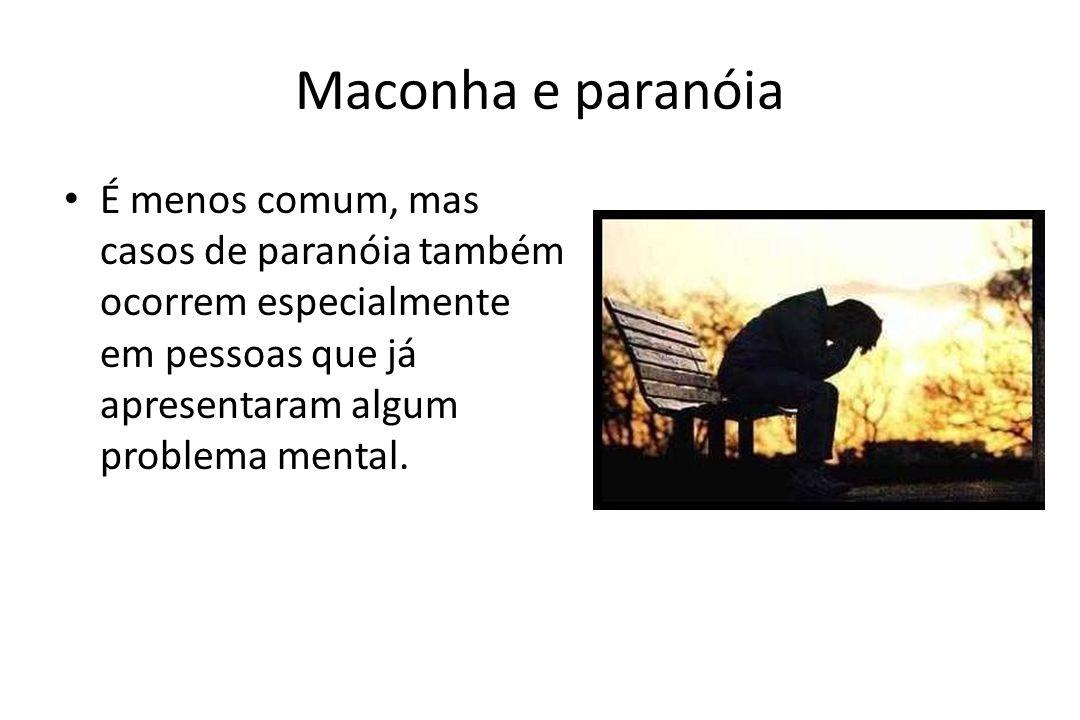 Maconha e paranóia • É menos comum, mas casos de paranóia também ocorrem especialmente em pessoas que já apresentaram algum problema mental.