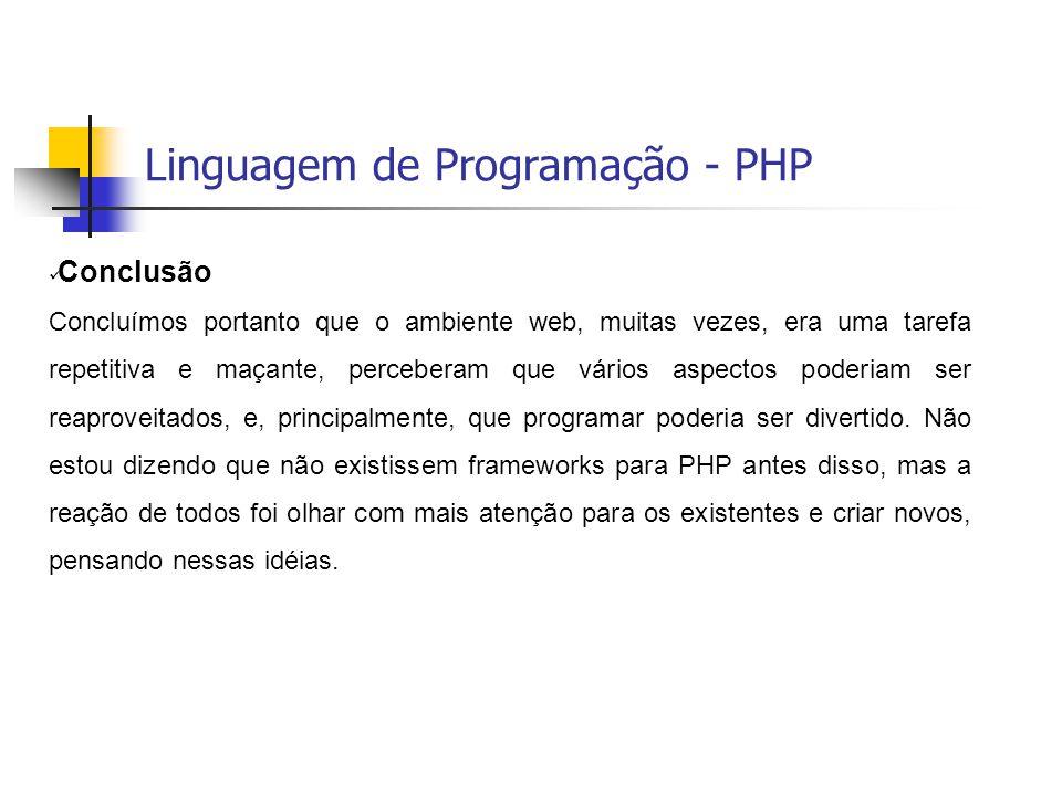 Linguagem de Programação - PHP  Conclusão Concluímos portanto que o ambiente web, muitas vezes, era uma tarefa repetitiva e maçante, perceberam que v