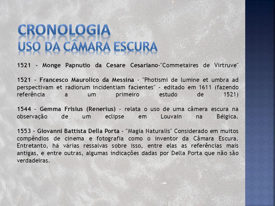 1568 - Daniello Barbaro - Nos dá uma versão melhor da câmara escura de grandes proporções, descrevendo o uso num quarto escuro apenas colocando uma folha de papel próxima ao orifício com a lente, projetando assim uma imagem.
