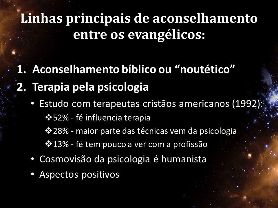 Linhas principais de aconselhamento entre os evangélicos: 1.Aconselhamento bíblico ou noutético 2.Terapia pela psicologia • Estudo com terapeutas cristãos americanos (1992):  52% - fé influencia terapia  28% - maior parte das técnicas vem da psicologia  13% - fé tem pouco a ver com a profissão • Cosmovisão da psicologia é humanista • Aspectos positivos