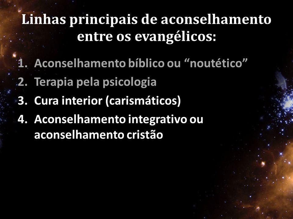 Linhas principais de aconselhamento entre os evangélicos: 1.Aconselhamento bíblico ou noutético 2.Terapia pela psicologia 3.Cura interior (carismáticos) 4.Aconselhamento integrativo ou aconselhamento cristão