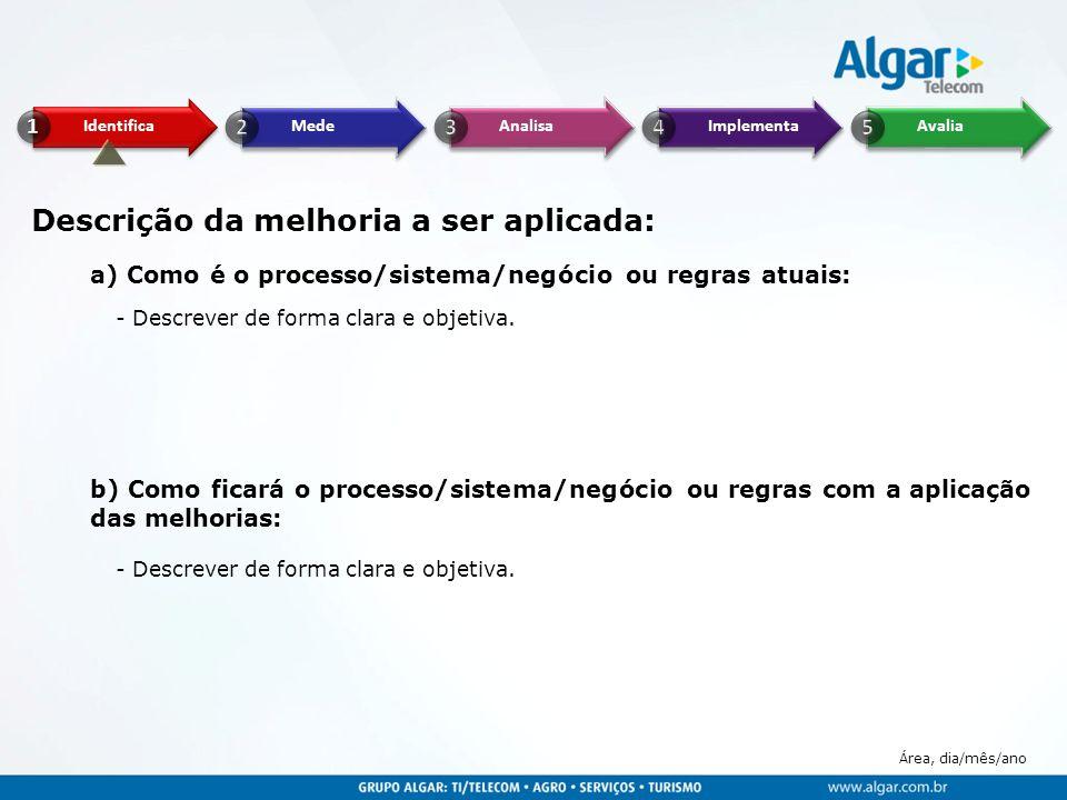 Área, dia/mês/ano Descrição da melhoria a ser aplicada: a) Como é o processo/sistema/negócio ou regras atuais: b) Como ficará o processo/sistema/negóc