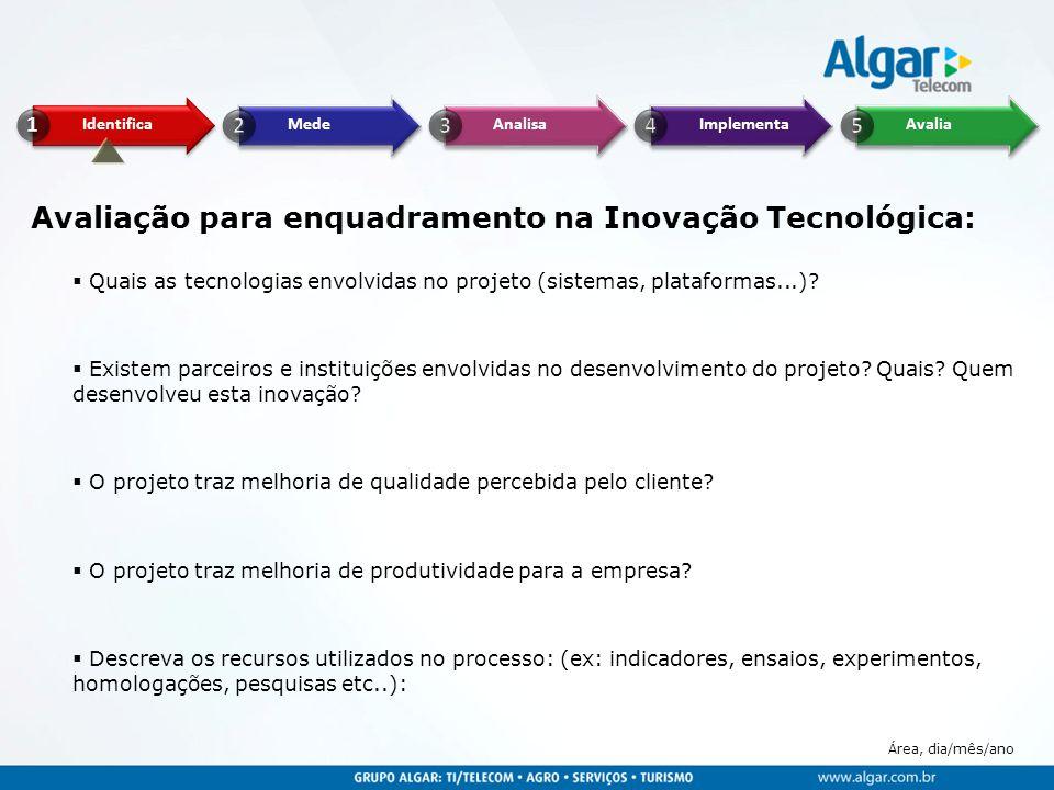 Área, dia/mês/ano Avaliação para enquadramento na Inovação Tecnológica:  Quais as tecnologias envolvidas no projeto (sistemas, plataformas...)?  Exi