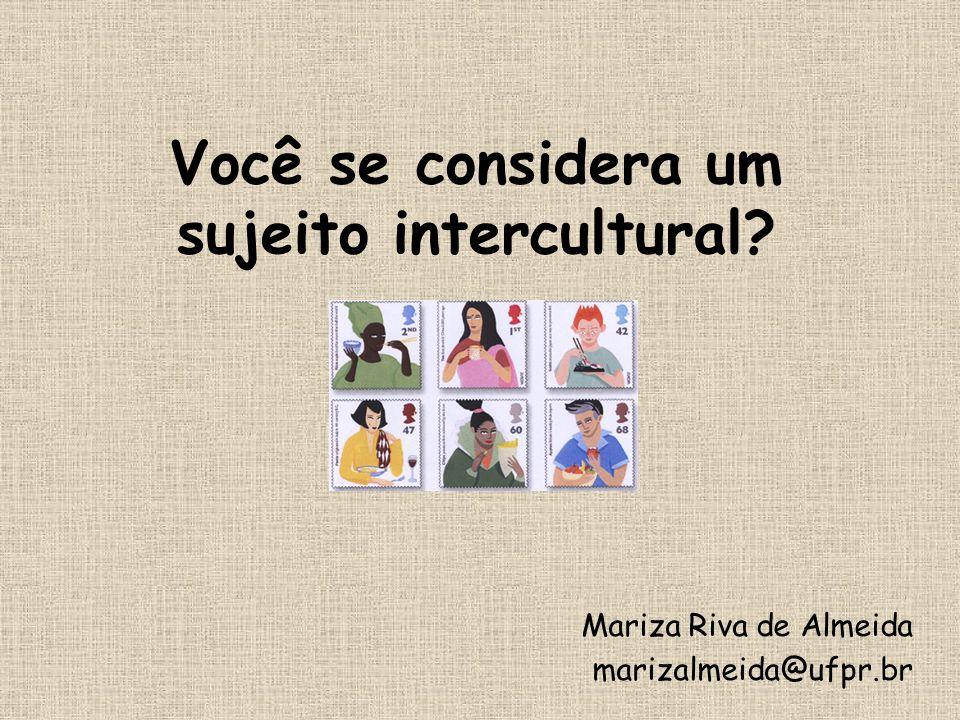 Você se considera um sujeito intercultural? Mariza Riva de Almeida marizalmeida@ufpr.br