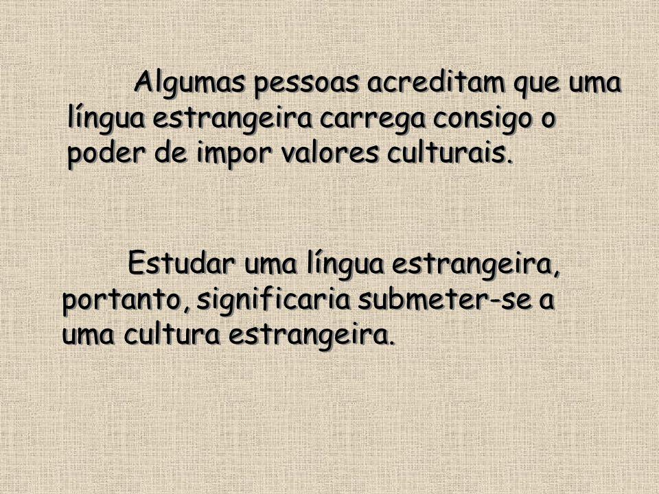 Algumas pessoas acreditam que uma língua estrangeira carrega consigo o poder de impor valores culturais. Estudar uma língua estrangeira, portanto, sig