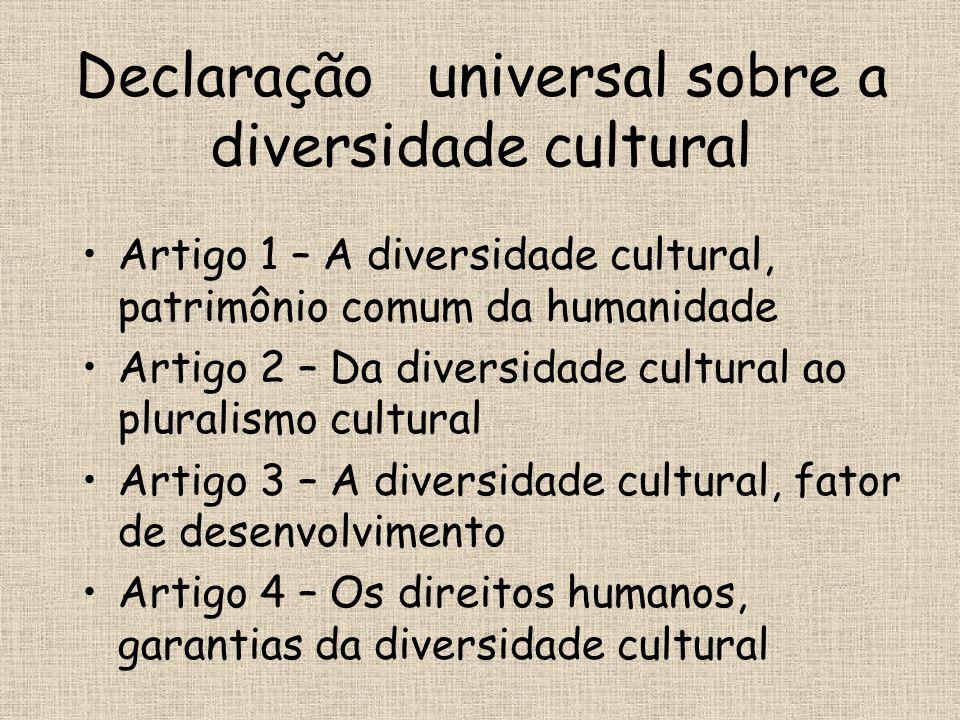 Declaração universal sobre a diversidade cultural •Artigo 1 – A diversidade cultural, patrimônio comum da humanidade •Artigo 2 – Da diversidade cultur